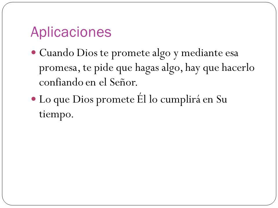Aplicaciones Cuando Dios te promete algo y mediante esa promesa, te pide que hagas algo, hay que hacerlo confiando en el Señor.