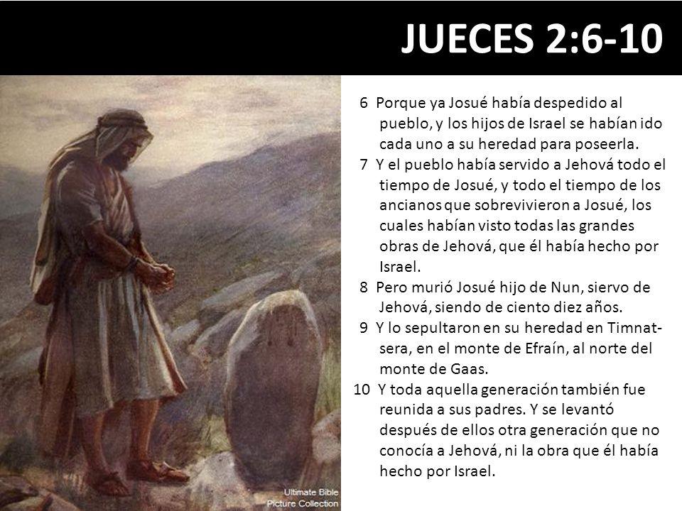 JUECES 2:6-10 6 Porque ya Josué había despedido al pueblo, y los hijos de Israel se habían ido cada uno a su heredad para poseerla.