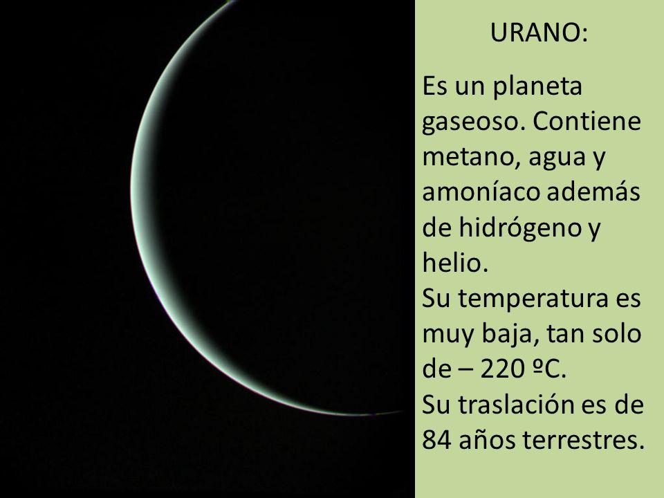 URANO: Es un planeta gaseoso. Contiene metano, agua y amoníaco además de hidrógeno y helio. Su temperatura es muy baja, tan solo de – 220 ºC.