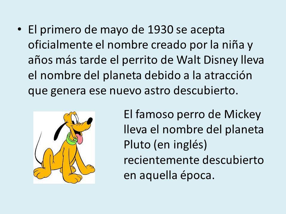 El primero de mayo de 1930 se acepta oficialmente el nombre creado por la niña y años más tarde el perrito de Walt Disney lleva el nombre del planeta debido a la atracción que genera ese nuevo astro descubierto.