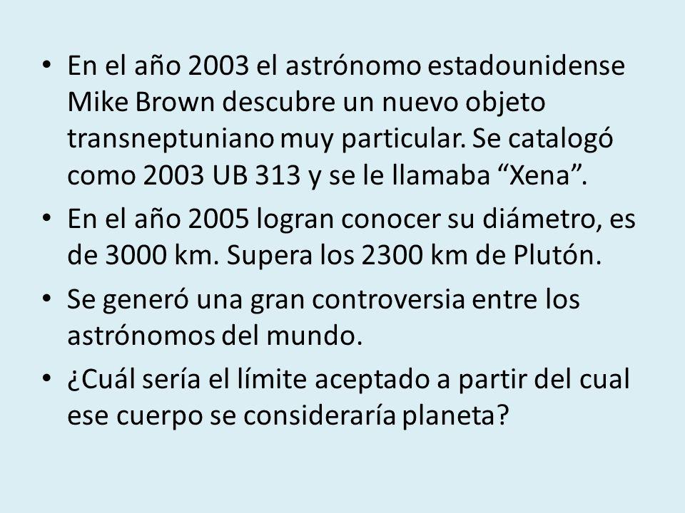 En el año 2003 el astrónomo estadounidense Mike Brown descubre un nuevo objeto transneptuniano muy particular. Se catalogó como 2003 UB 313 y se le llamaba Xena .