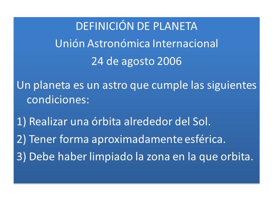 DEFINICIÓN DE PLANETA Unión Astronómica Internacional 24 de agosto 2006 Un planeta es un astro que cumple las siguientes condiciones: 1) Realizar una órbita alrededor del Sol.
