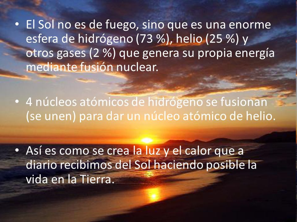 El Sol no es de fuego, sino que es una enorme esfera de hidrógeno (73 %), helio (25 %) y otros gases (2 %) que genera su propia energía mediante fusión nuclear.