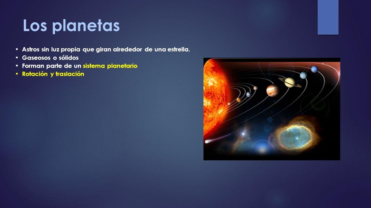 Los planetas Astros sin luz propia que giran alrededor de una estrella. Gaseosos o sólidos. Forman parte de un sistema planetario.