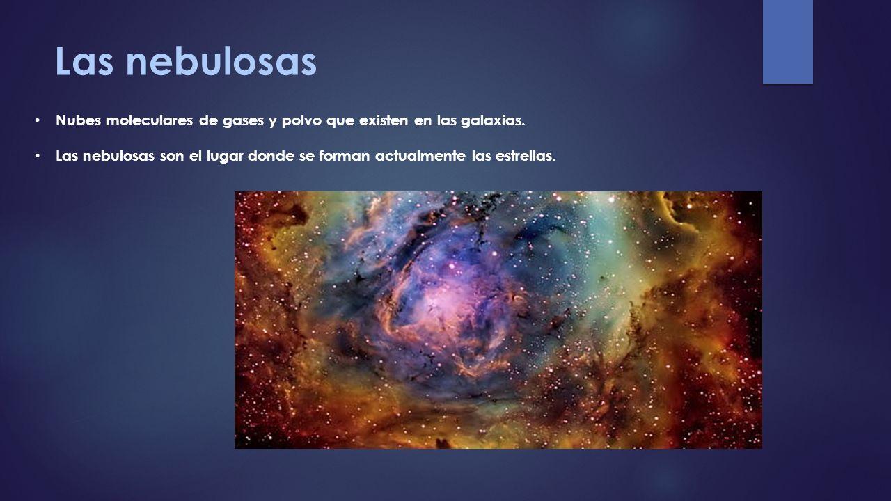 Las nebulosas Nubes moleculares de gases y polvo que existen en las galaxias.