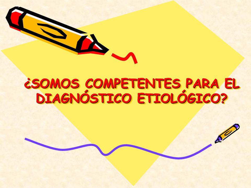 ¿SOMOS COMPETENTES PARA EL DIAGNÓSTICO ETIOLÓGICO