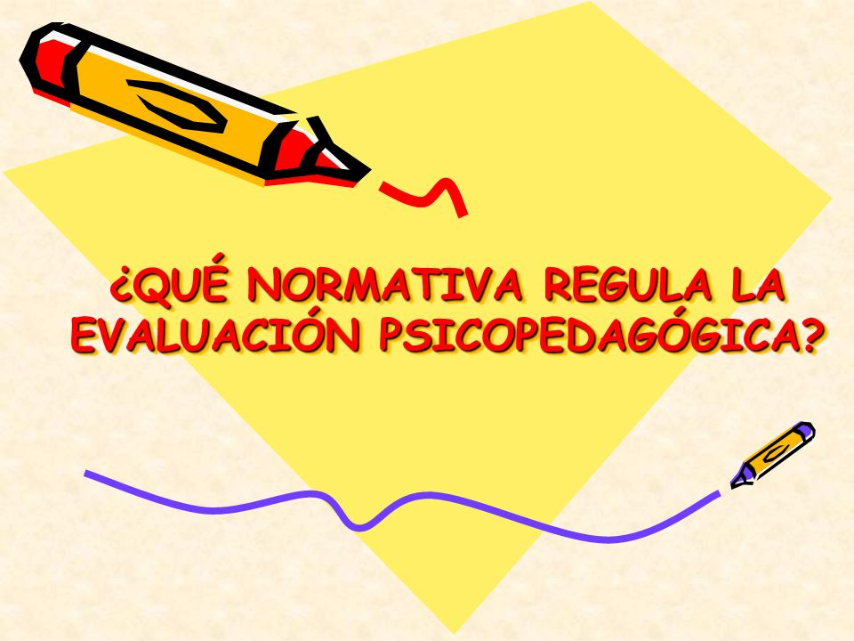 ¿QUÉ NORMATIVA REGULA LA EVALUACIÓN PSICOPEDAGÓGICA