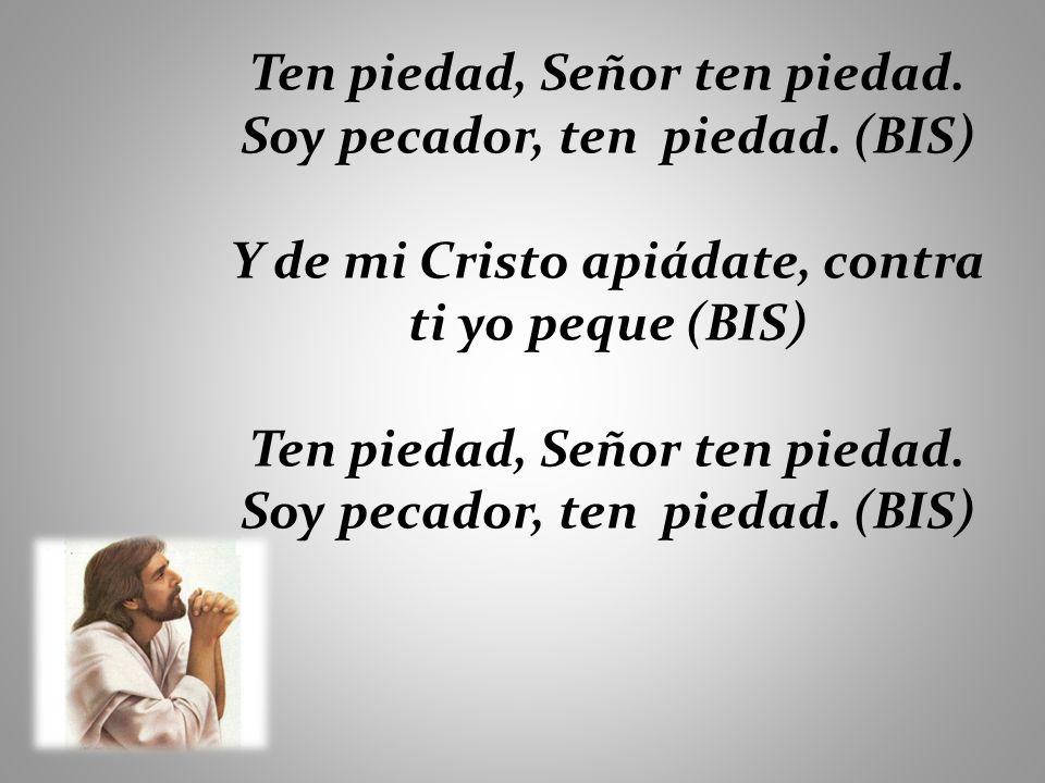 Ten piedad, Señor ten piedad. Soy pecador, ten piedad. (BIS)
