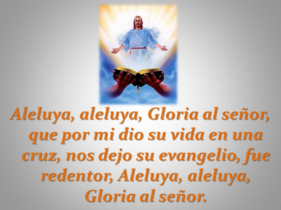 Aleluya, aleluya, Gloria al señor, que por mi dio su vida en una cruz, nos dejo su evangelio, fue redentor, Aleluya, aleluya, Gloria al señor.
