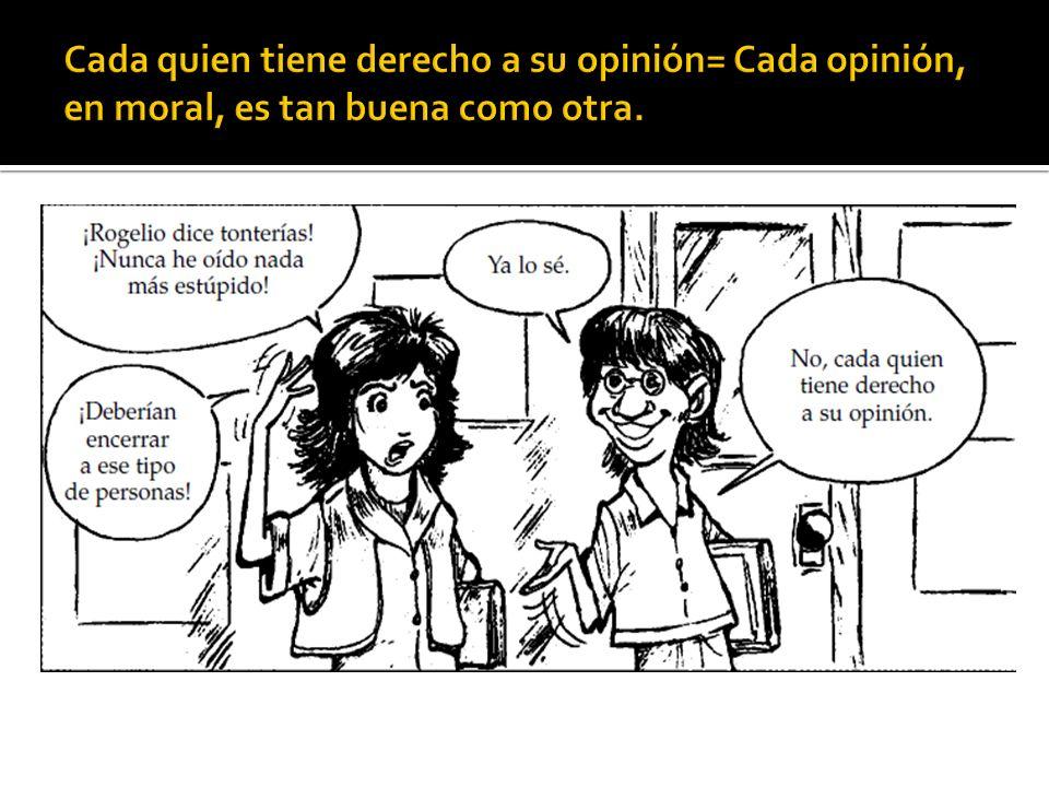 Cada quien tiene derecho a su opinión= Cada opinión, en moral, es tan buena como otra.