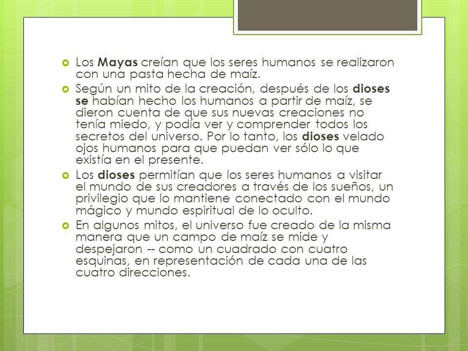 Los Mayas creían que los seres humanos se realizaron con una pasta hecha de maíz.