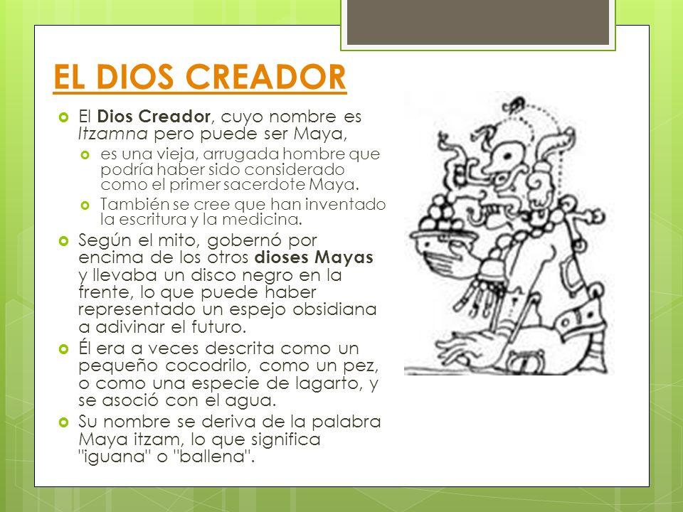 EL DIOS CREADOR El Dios Creador, cuyo nombre es Itzamna pero puede ser Maya,