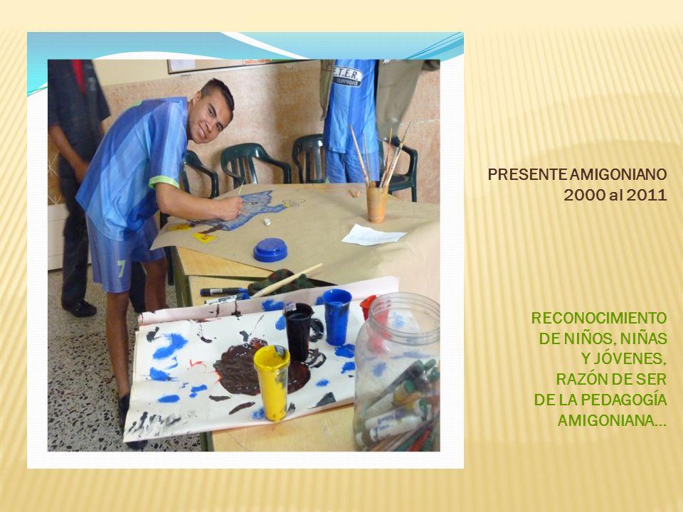 PRESENTE AMIGONIANO 2000 al 2011. RECONOCIMIENTO. DE NIÑOS, NIÑAS. Y JÓVENES, RAZÓN DE SER. DE LA PEDAGOGÍA.