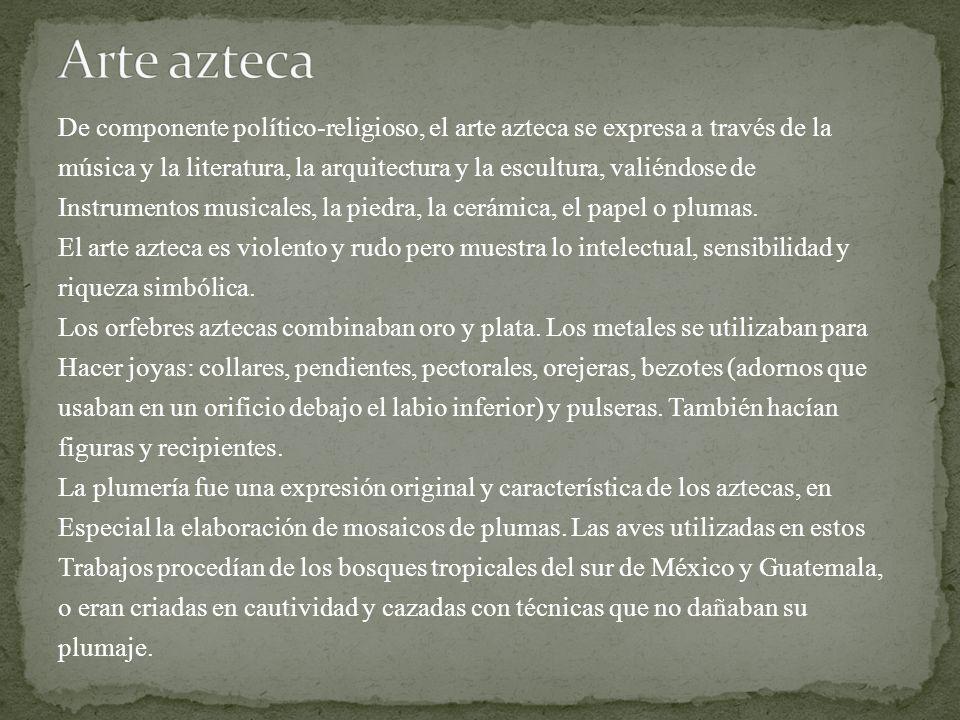 Arte azteca De componente político-religioso, el arte azteca se expresa a través de la.