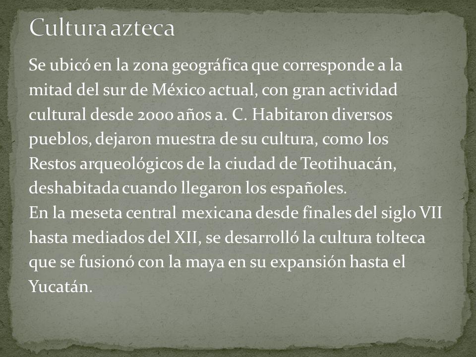 Cultura azteca Se ubicó en la zona geográfica que corresponde a la