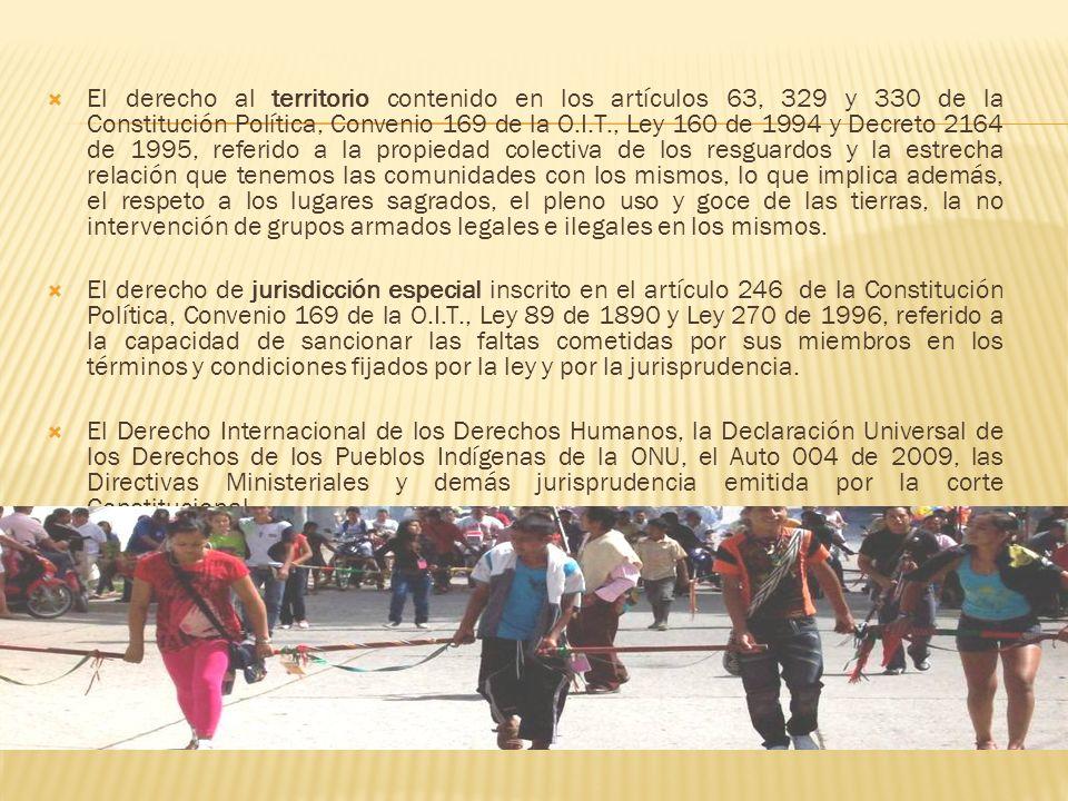 El derecho al territorio contenido en los artículos 63, 329 y 330 de la Constitución Política, Convenio 169 de la O.I.T., Ley 160 de 1994 y Decreto 2164 de 1995, referido a la propiedad colectiva de los resguardos y la estrecha relación que tenemos las comunidades con los mismos, lo que implica además, el respeto a los lugares sagrados, el pleno uso y goce de las tierras, la no intervención de grupos armados legales e ilegales en los mismos.