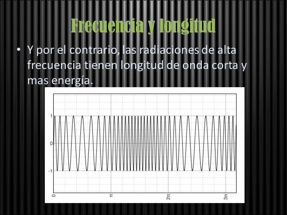 Frecuencia y longitud Y por el contrario, las radiaciones de alta frecuencia tienen longitud de onda corta y mas energía.