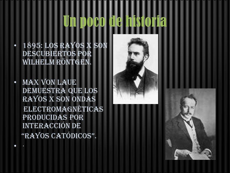 Un poco de historia 1895: Los rayos X son descubiertos por Wilhelm Röntgen. Max von Laue demuestra que los rayos X son ondas.