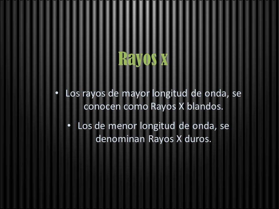 Rayos x Los rayos de mayor longitud de onda, se conocen como Rayos X blandos.