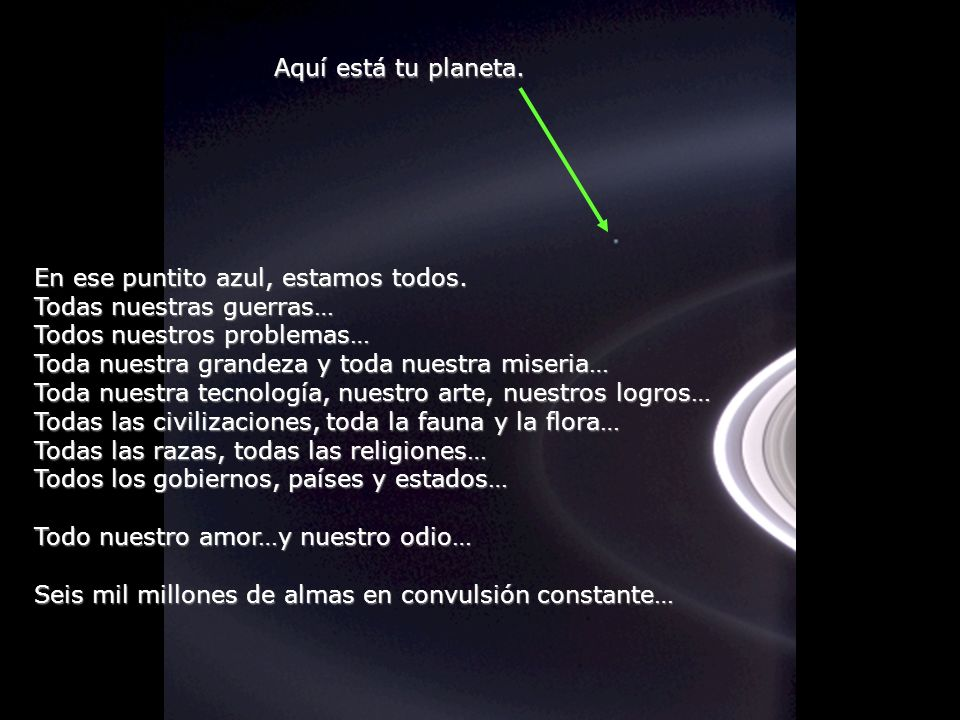 Aquí está tu planeta. En ese puntito azul, estamos todos. Todas nuestras guerras… Todos nuestros problemas…