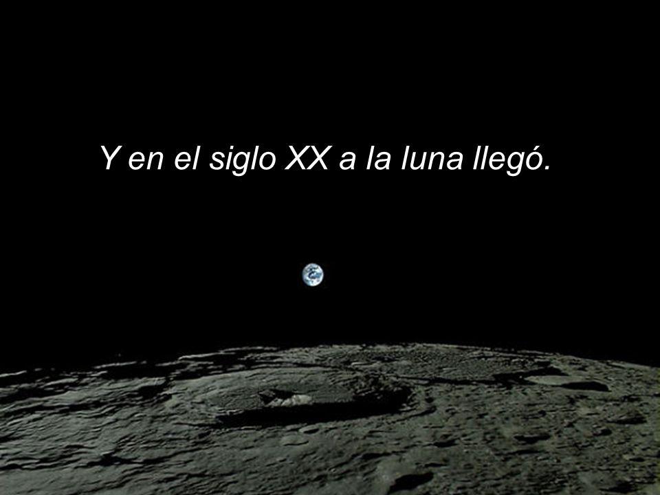 Y en el siglo XX a la luna llegó.