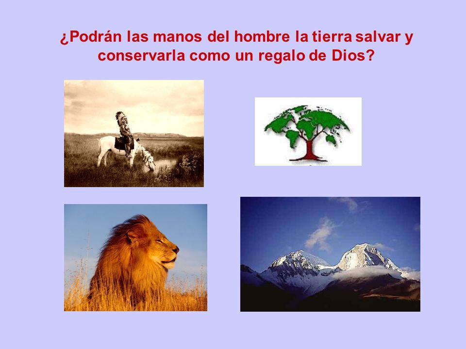 ¿Podrán las manos del hombre la tierra salvar y conservarla como un regalo de Dios