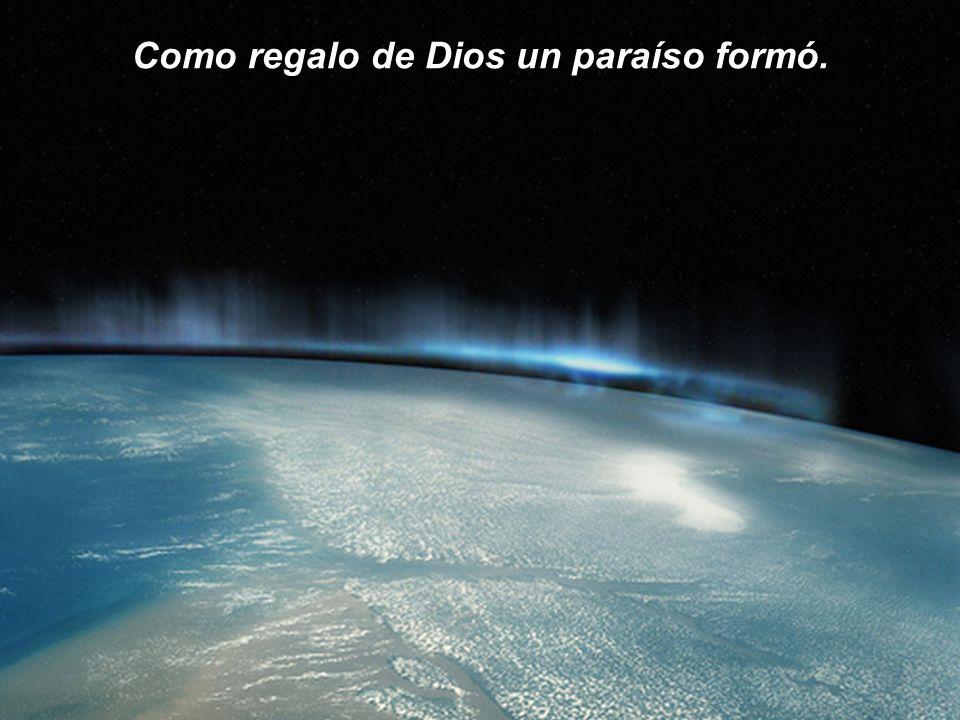 Como regalo de Dios un paraíso formó.