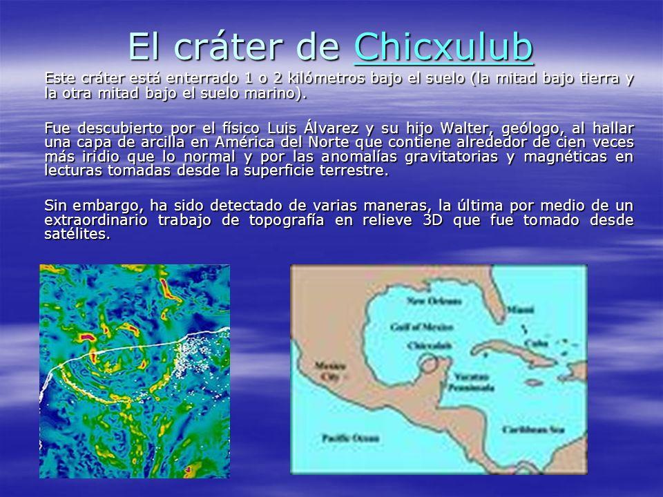 El cráter de Chicxulub Este cráter está enterrado 1 o 2 kilómetros bajo el suelo (la mitad bajo tierra y la otra mitad bajo el suelo marino).