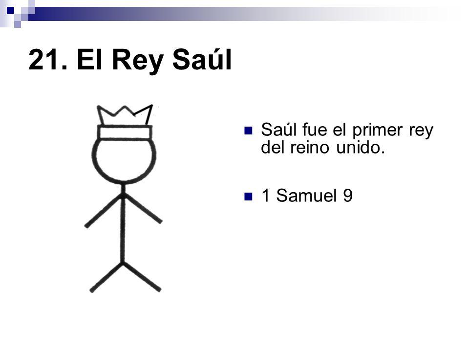 21. El Rey Saúl Saúl fue el primer rey del reino unido. 1 Samuel 9