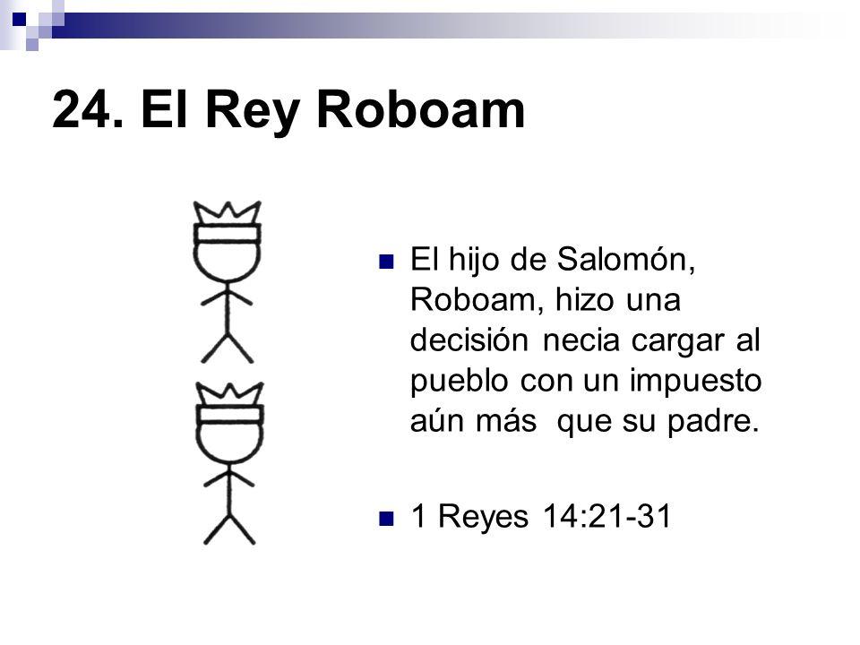 24. El Rey Roboam El hijo de Salomón, Roboam, hizo una decisión necia cargar al pueblo con un impuesto aún más que su padre.