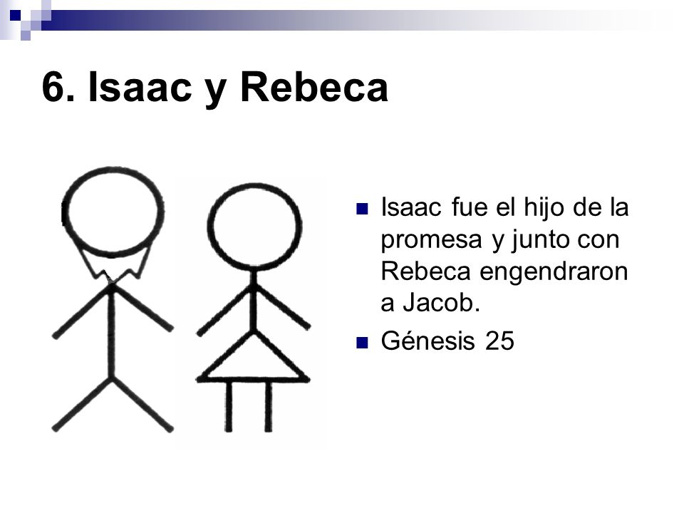 6. Isaac y Rebeca Isaac fue el hijo de la promesa y junto con Rebeca engendraron a Jacob.