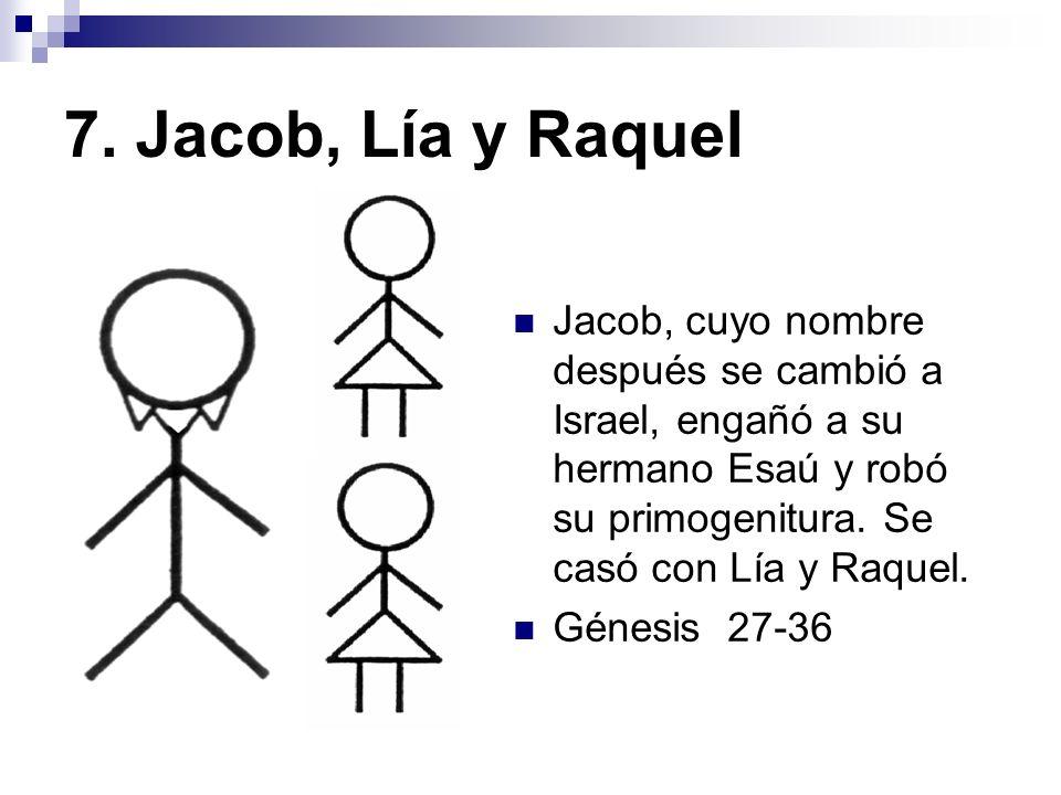 7. Jacob, Lía y Raquel Jacob, cuyo nombre después se cambió a Israel, engañó a su hermano Esaú y robó su primogenitura. Se casó con Lía y Raquel.
