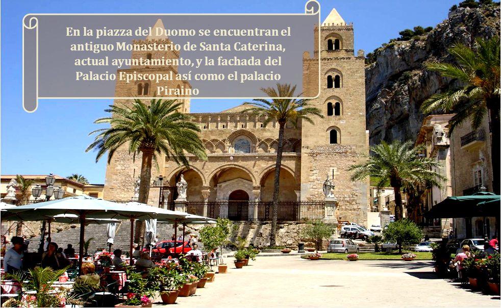 En la piazza del Duomo se encuentran el antiguo Monasterio de Santa Caterina, actual ayuntamiento, y la fachada del Palacio Episcopal así como el palacio Piraino