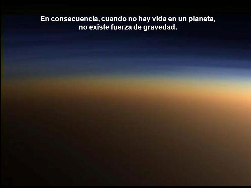En consecuencia, cuando no hay vida en un planeta, no existe fuerza de gravedad.