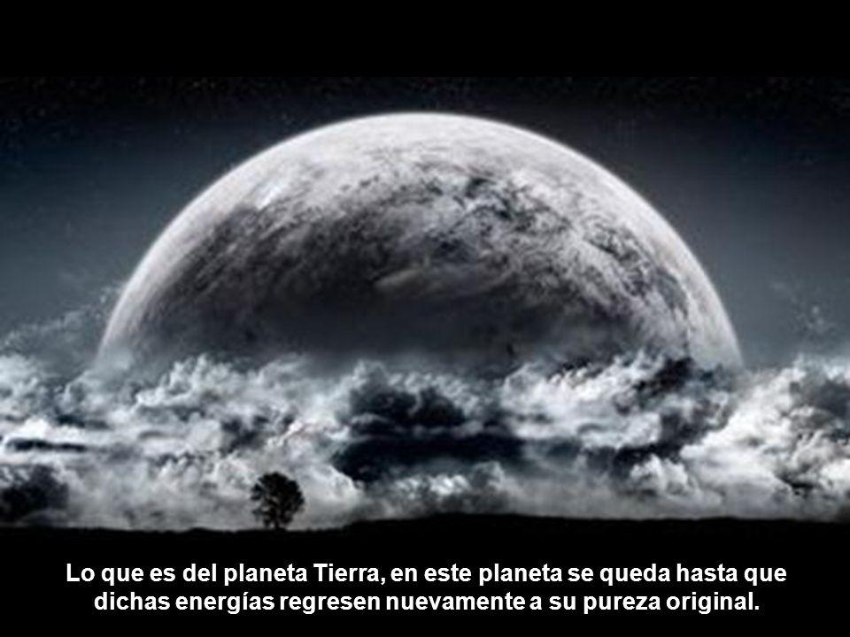 Lo que es del planeta Tierra, en este planeta se queda hasta que dichas energías regresen nuevamente a su pureza original.