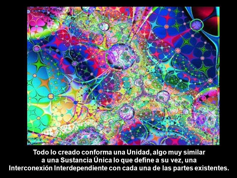 Todo lo creado conforma una Unidad, algo muy similar a una Sustancia Única lo que define a su vez, una Interconexión Interdependiente con cada una de las partes existentes.