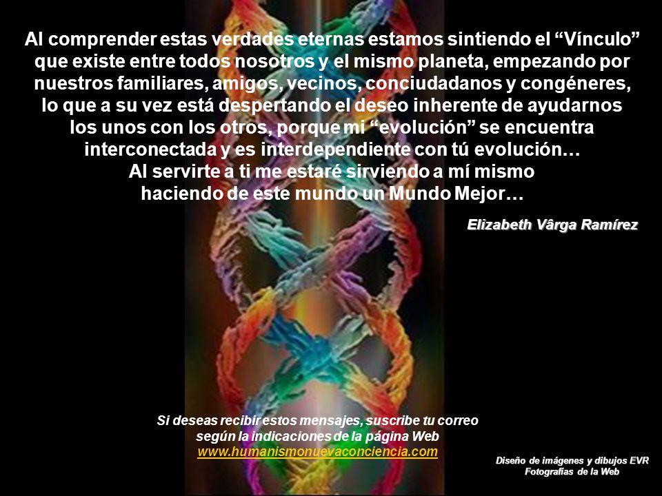Al comprender estas verdades eternas estamos sintiendo el Vínculo que existe entre todos nosotros y el mismo planeta, empezando por nuestros familiares, amigos, vecinos, conciudadanos y congéneres, lo que a su vez está despertando el deseo inherente de ayudarnos los unos con los otros, porque mi evolución se encuentra interconectada y es interdependiente con tú evolución… Al servirte a ti me estaré sirviendo a mí mismo haciendo de este mundo un Mundo Mejor…
