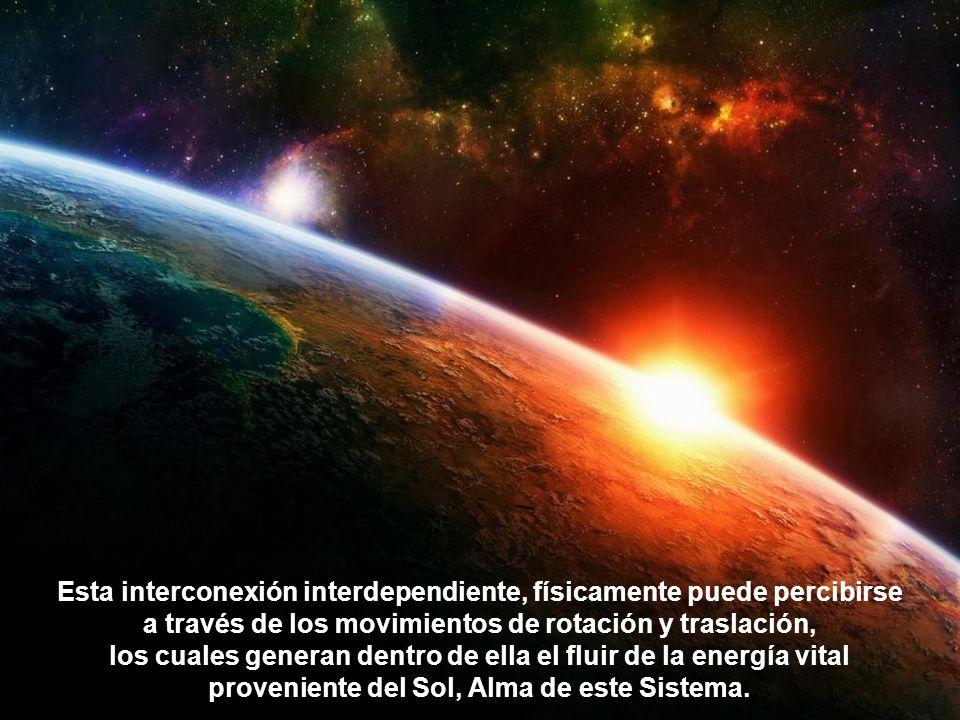 Esta interconexión interdependiente, físicamente puede percibirse a través de los movimientos de rotación y traslación, los cuales generan dentro de ella el fluir de la energía vital proveniente del Sol, Alma de este Sistema.
