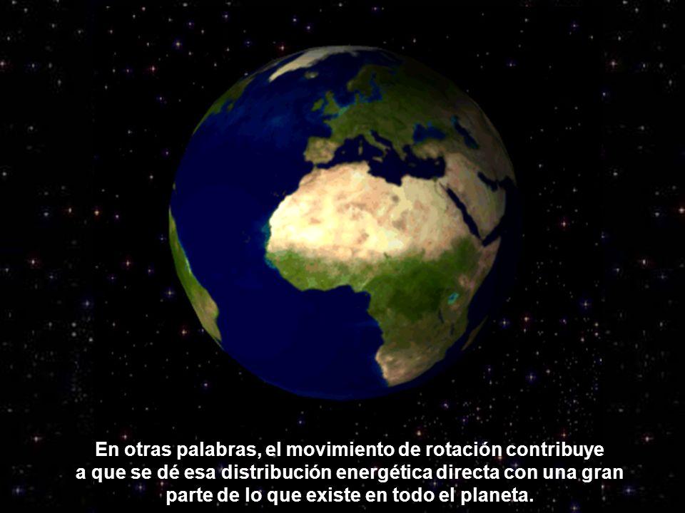 En otras palabras, el movimiento de rotación contribuye a que se dé esa distribución energética directa con una gran parte de lo que existe en todo el planeta.
