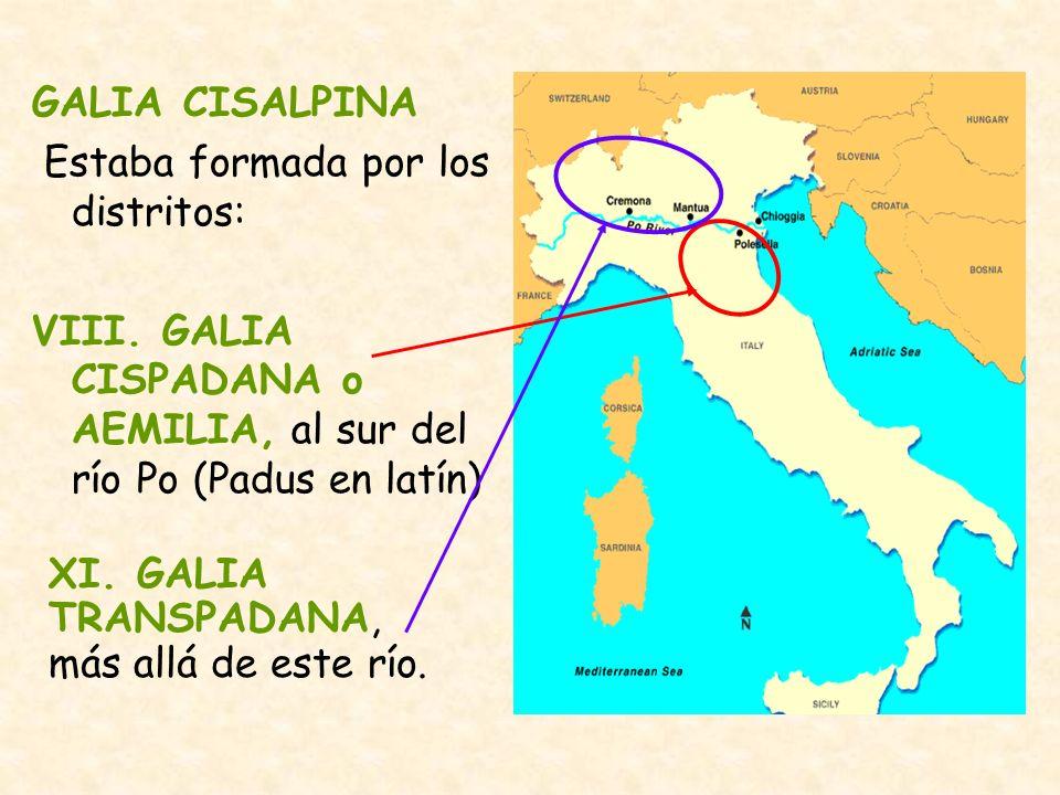 GALIA CISALPINA Estaba formada por los distritos: VIII. GALIA CISPADANA o AEMILIA, al sur del río Po (Padus en latín)