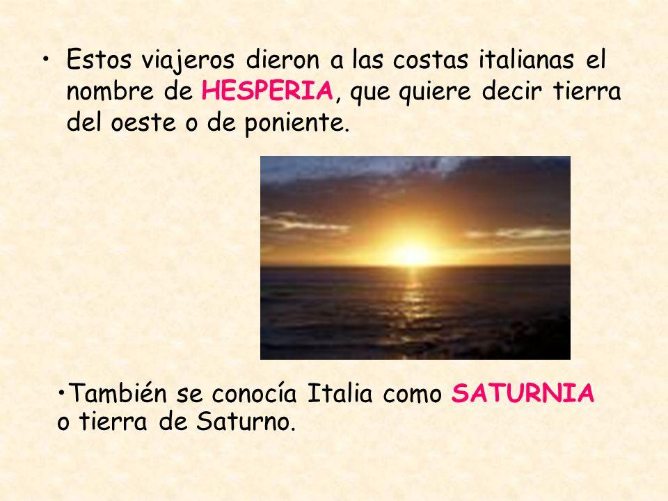 Estos viajeros dieron a las costas italianas el nombre de HESPERIA, que quiere decir tierra del oeste o de poniente.