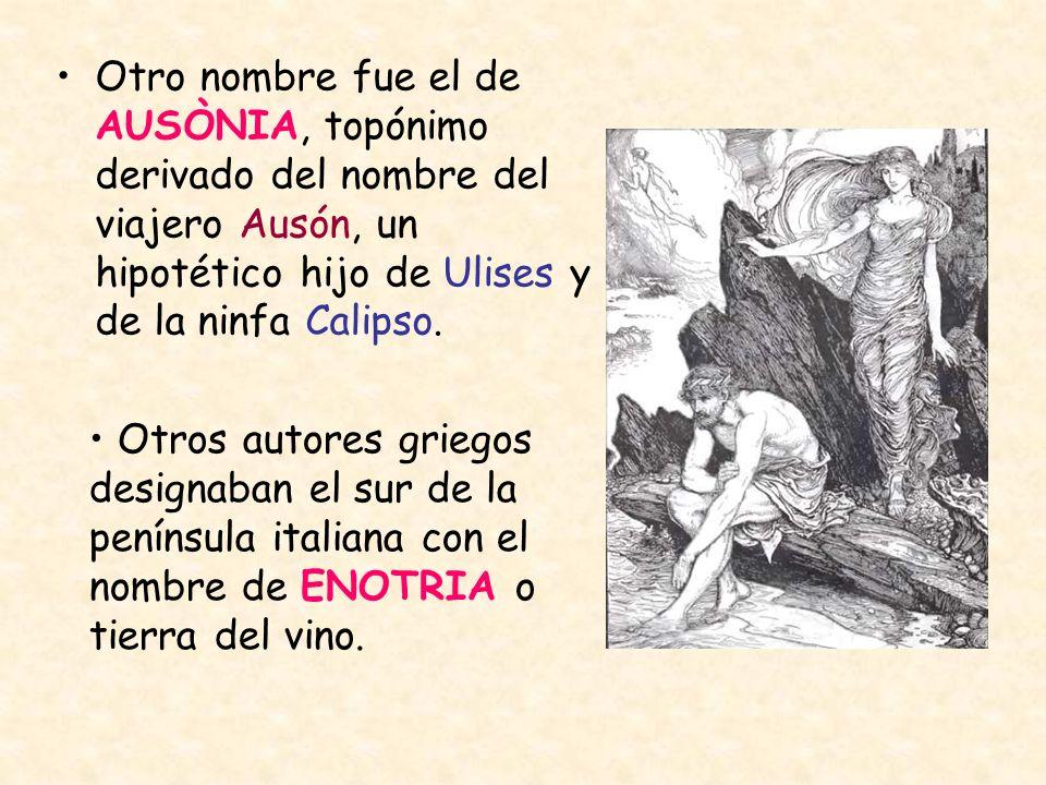 Otro nombre fue el de AUSÒNIA, topónimo derivado del nombre del viajero Ausón, un hipotético hijo de Ulises y de la ninfa Calipso.