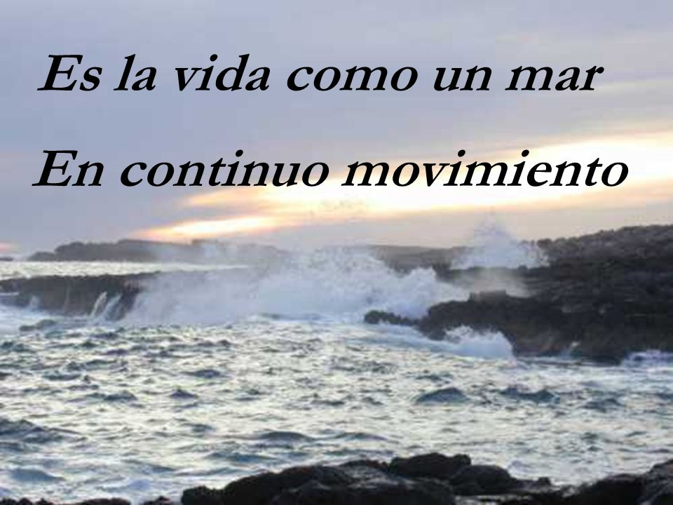 Es la vida como un mar En continuo movimiento