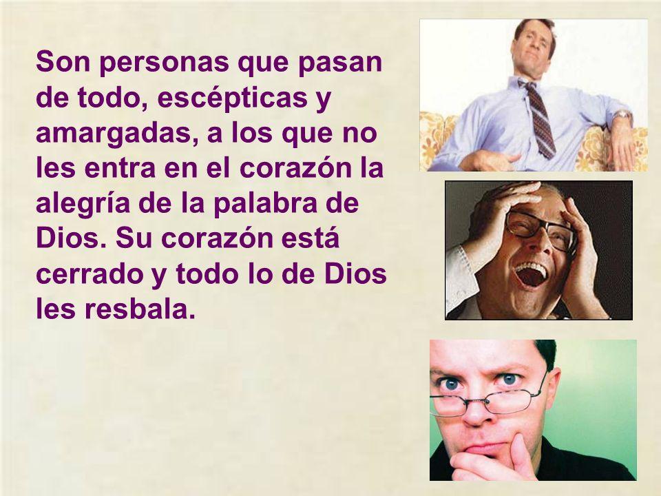 Son personas que pasan de todo, escépticas y amargadas, a los que no les entra en el corazón la alegría de la palabra de Dios.
