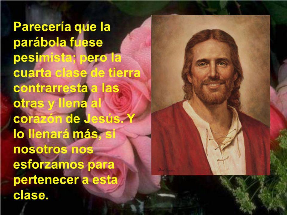 Parecería que la parábola fuese pesimista; pero la cuarta clase de tierra contrarresta a las otras y llena al corazón de Jesús.