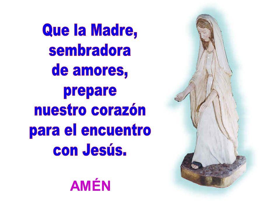 Que la Madre, sembradora de amores, prepare nuestro corazón para el encuentro con Jesús. AMÉN