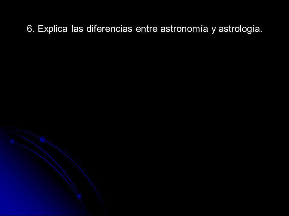 6. Explica las diferencias entre astronomía y astrología.