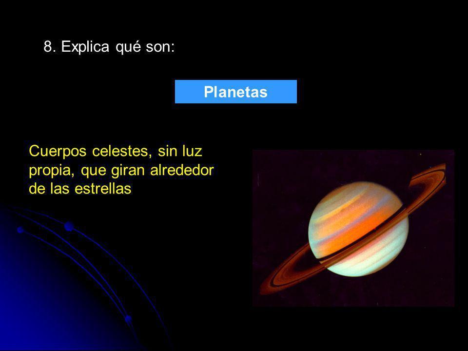 8. Explica qué son: Planetas Cuerpos celestes, sin luz propia, que giran alrededor de las estrellas