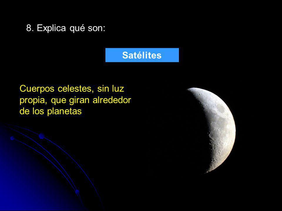 8. Explica qué son: Satélites Cuerpos celestes, sin luz propia, que giran alrededor de los planetas