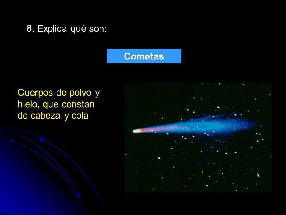 8. Explica qué son: Cometas Cuerpos de polvo y hielo, que constan de cabeza y cola